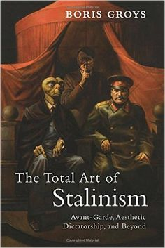 The Total Art of Stalinism: Avant-Garde, Aesthetic Dictatorship, and Beyond: Boris Groys, Charles Rougle