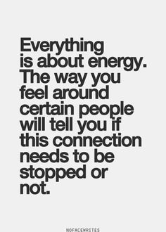 Intuition quotes | Everything is about energy. The way you feel around certain people will tell you if this connection needs to be stopped or not.