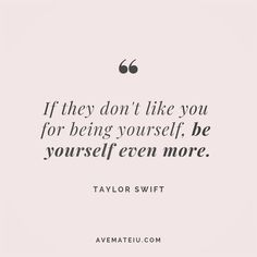 If they don't like you for being yourself, be yourself even more. Taylor Swift Quote 187 | Ave Mateiu