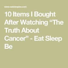 """10 Items I Bought After Watching """"The Truth About Cancer"""" - Eat Sleep Be"""