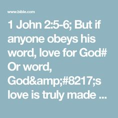 1 John 2:5-6; But if anyone obeys his word, love for God# Or word, God's love is truly made complete in them. This is how we know we are in him: Whoever claims to live in him must live as Jesus did.