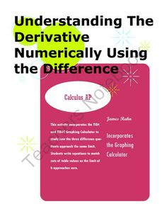 Understanding The Derivative Numerically Using the Difference Quotient from jamesrahn on TeachersNotebook.com -  (7 pages)  - This activity incorporates the TI84 and TI84C Graphing Calculator to study how the three difference quotients approach the same limit. Students write equations to match sets of table values as the limit of h approaches zero.