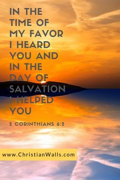 2 Corinthians 6 2 In the time of my favor I heard you and in the day of salvation I helped you picture print poster bible verse Favorite Bible Verses, Bible Verses Quotes, Bible Scriptures, O Happy Day, Go And Make Disciples, Jesus Paid It All, Christ In Me, Christian Quotes, Christian Women