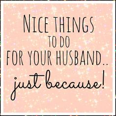 Nice things to do for your hubby.