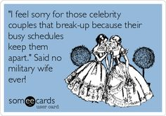 'I feel sorry for those celebrity couples that break-up because their busy schedules keep them apart.' Said no military wife ever!