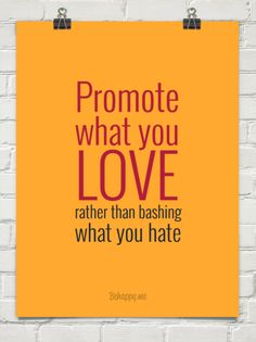 quote:  Promote what you Love rather then bashing what you hate.  AMEN!!!!!