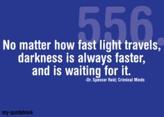 No matter how fast light travels. darkness is always faster, and is waiting for it. Dr. Spencer Reid, Criminal Minds