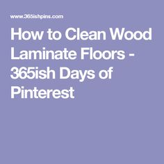 How to Clean Wood Laminate Floors - 365ish Days of Pinterest
