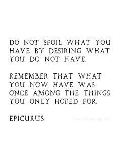 do not spoil what you have by desiring what you do not have.  remember that what you have now was once among the things you only hoped for.  epicurus
