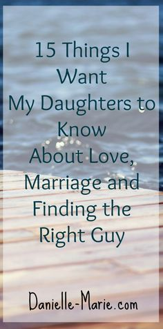 15 Things I Want My Daughters to Know About Love, Marriage and Finding the Right Guy.... Thoughts and advice for my daughters and all of the single ladies out there too...and this is probably good info for the guys as well :)