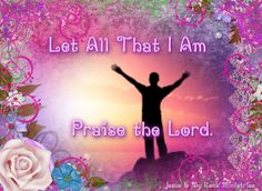 LET ALL THAT I AM,  PRAISE THE LORD !
