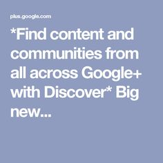 *Find content and communities from all across Google+ with Discover* Big new...