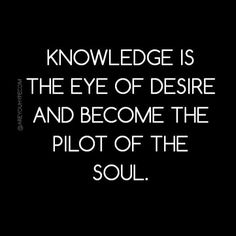 Knowledge is the eye of desire and become the pilot of the soul.