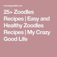 25+ Zoodles Recipes | Easy and Healthy Zoodles Recipes | My Crazy Good Life