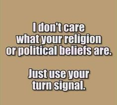 I don't care what your religion or political beliefd are. Just use your turn signal Funny Quotes, Funny Memes, Jokes, Funny Slogans, Life Quotes, Haha Funny, Hilarious, Funny Stuff, Funny Shit