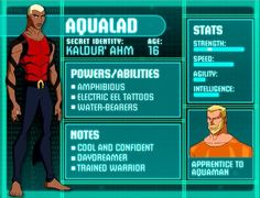 Hey I'm Aqua lad or Kal. I work with my king Aqua Man to protect humans. I also am the leader of a team that includes Artemis, kid flash, Zatanna, superboy, Miss Martain, and robin.
