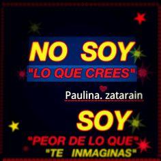 """aydanza54: """" NO SOY LO QUE CREES….. SOY PEOR DE LO QUE TE INMAGINAS……. /Paulina zatarain """""""