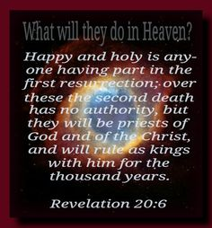 """""""Blessed and holy is he that hath part in the first resurrection: on such the second death hath no power, but they shall be priests of God and of Christ, and shall reign with him a thousand years."""" Revelation 20:6"""