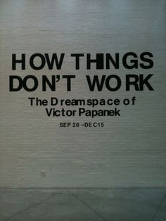 How Things Don't Work: The Dreamspace of Victor Papanek Anna-Maria and Stephen Kellen Gallery, Sheila C. Johnson Design Center, Parsons The New School for Design New York, NY Viktor Papanek mort en 1998 une vision du futur??