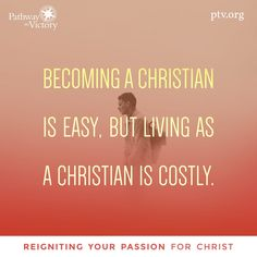 Becoming a Christian is easy, but living as a Christian is costly.