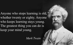 mark twain Anyone who stops learning is old, whether twenty or eighty. Anyone who keeps learning stays young. The greatest thing you can do is keep your mind young Mark Twain - Quotes New Quotes, Wise Quotes, Quotable Quotes, Famous Quotes, Great Quotes, Words Quotes, Wise Words, Motivational Quotes, Funny Quotes