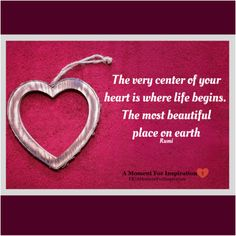 The very center of your heart is where life begins. The most beautiful place on earth - Rumi