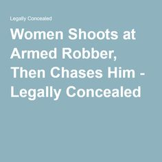 Women Shoots at Armed Robber, Then Chases Him - Legally Concealed