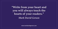 """""""Write from your heart and you will always touch the hearts of your readers.""""  – Mark David Gerson • http://www.markdavidgerson.com/books/writersblockunblocked • http://mybook.to/writersblock"""