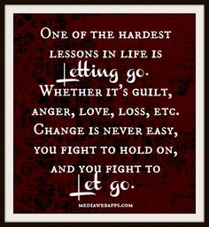 One of the hardest lessons in life is letting go. Whether it`s guilt, anger, love, loss, etc. Change is never easy, you fight to hold on, and you fight to let go.