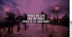 Should We Care How the World Views Us as Christians? |  The Apostle Paul and Jesus Himself had much to say on this subject. Dave Wager is our guest today.  Daily podcast relevant articles on issues pertaining to Christians and more can be found on Stand Up For The Truth.