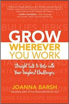 Grow Wherever You Work: Straight Talk to Help with Your Toughest Challenges: Joanna Barsh: 9781260026467: Amazon.com: Books