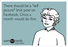 There should be a 'self picture' limit post on Facebook. Once a month would do fine.