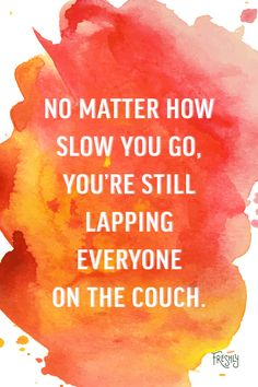 Daily Fitness Motivation: Keep up the great work! No matter how slow you go, you're still lapping everyone on the couch.