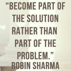 Become part of the solution rather than part of the problem. Robin Sharma Quotes, Uplifting Words, Thoughts, My Style, Inspiration, Business, Board, Frases, Biblical Inspiration