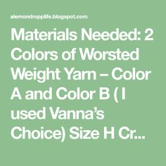 Materials Needed: 2 Colors of Worsted Weight Yarn – Color A and Color B ( I used Vanna's Choice) Size H Crochet Hook No...