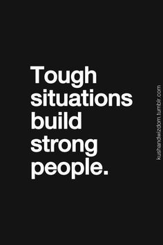 tough situations build strong people....