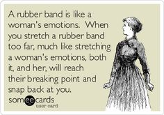 A rubber band is like a woman's emotions. When you stretch a rubber band too far, much like stretching a woman's emotions, both it, and her, will reach their breaking point and snap back at you.