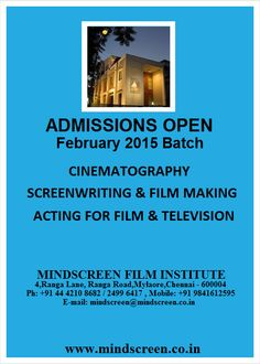 ADMISSION OPEN FOR FEBRUARY 2015 BATCH 1. SIX MONTHS COURSE ON CINEMATOGRAPHY  2. SIX MONTHS COURSE ON SCREENWRITING AND FILM MAKING  3. SIX MONTHS COURSE ON ACTING FOR FILM & TELEVISION –FEBRUARY 2015 For information contact: MINDSCREEN FILM INSTITUTE No: 4, Ranga Lane, Off Dr. Ranga Road, Mylapore, Chennai – 600 004 Ph: +91 044 4210 8682 Mobile: +91 9841612595 E-mail: mindscreen@mindscreen.co.in Web:http:// www.mindscreen.co.in