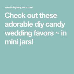 Check out these adorable diy candy wedding favors ~ in mini jars!