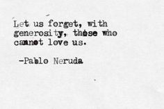 Let us forget, with generosity, those who cannot love us. ~Pablo Neruda