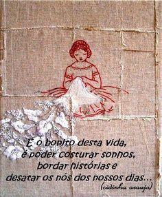 """""""E o bonito dessa vida é poder costurar sonhos, bordar histórias e desatar os nós dos nossos dias..."""""""