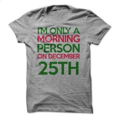 IM ONLY A MORNING PERSON ON DECEMBER 25TH T-SHIRT - #shirt women #awesome hoodie. I WANT THIS => https://www.sunfrog.com/Christmas/IM-ONLY-A-MORNING-PERSON-ON-DECEMBER-25TH-T-SHIRT.html?68278