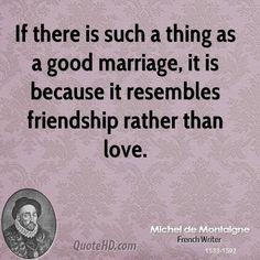Michel de Montaigne Quotes - a good marriage simply resembles friendship