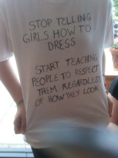 Stop telling girls how to dress. Start teaching people to respect them regardless of how they look.