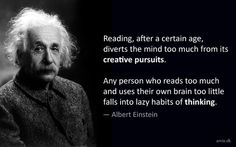 Reading, after a certain age, diverts the mind too much from its creative pursuits. Any man who reads too much and uses his own brain too little falls into lazy habits of thinking. - Einstein