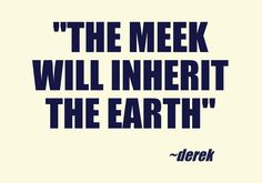 The meek will inherit the earth!