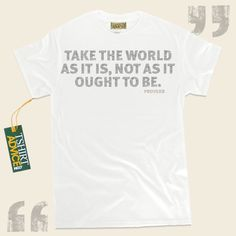 Take the world as it is, not as it ought to be.-Proverb This excellent  words of wisdom tee  doesn't go out of style. We produce unforgettable  quotation tshirts ,  words of advice tee shirts ,  strategy t shirts , along with  literature t-shirts  in admiration of fantastic creators,... - http://www.tshirtadvice.com/proverb-t-shirts-take-the-world-life-tshirts/