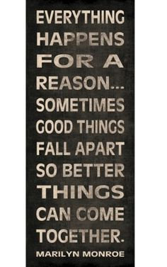 Good things fall apart so better things can come together.  Inspirational to remember when I do not understand why a good thing comes to an end.