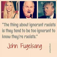 """The thing about ignorant racists is they tend to be too ignorant to know they're racists."" --John Fugelsang"