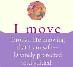I move through life knowing that I am safe - Divinely protected and guided.  ~ Louise L. Hay